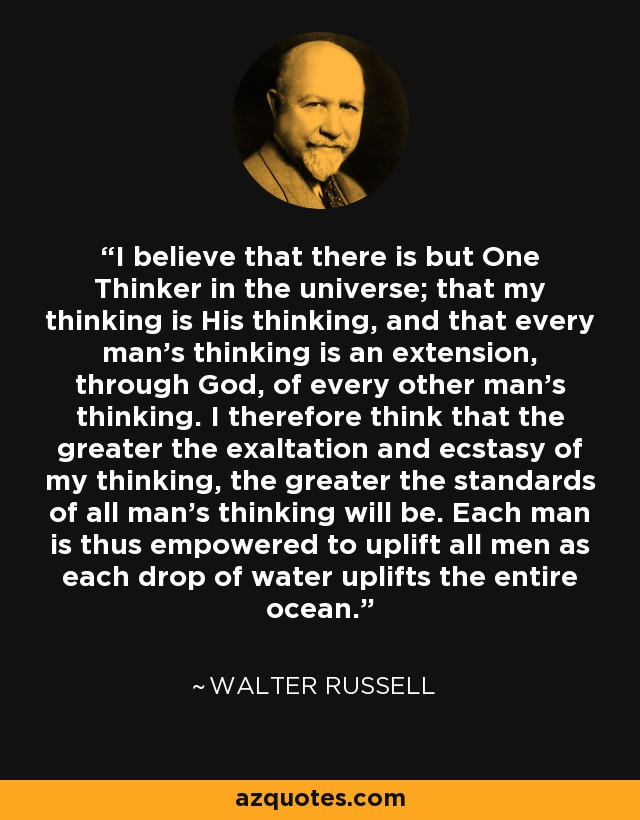 I believe that there is but One Thinker in the universe; that my thinking is His thinking, and that every man's thinking is an extension, through God, of every other man's thinking. I therefore think that the greater the exaltation and ecstasy of my thinking, the greater the standards of all man's thinking will be. Each man is thus empowered to uplift all men as each drop of water uplifts the entire ocean. - Walter Russell
