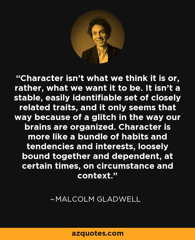 character as something dependent on circumstances and context in malcolm gladwells the power of cont Share malcolm gladwell quotations about success, opportunities and writing there are exceptional people out there who are malcolm gladwell: the power of the underdog 60 minutes with anderson cooper, wwwcbsnewscom november 24, 2013.