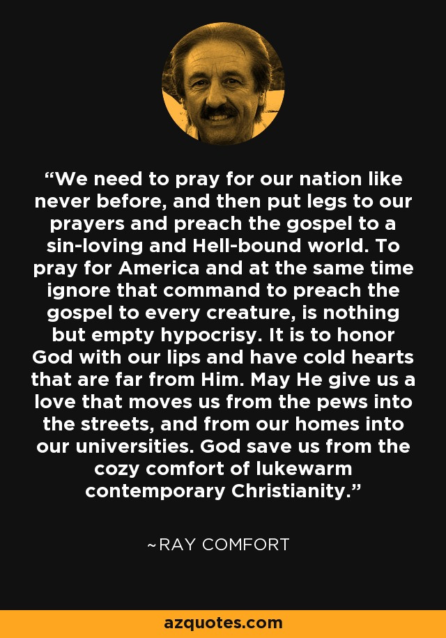 We need to pray for our nation like never before, and then put legs to our prayers and preach the gospel to a sin-loving and Hell-bound world. To pray for America and at the same time ignore that command to preach the gospel to every creature, is nothing but empty hypocrisy. It is to honor God with our lips and have cold hearts that are far from Him. May He give us a love that moves us from the pews into the streets, and from our homes into our universities. God save us from the cozy comfort of lukewarm contemporary Christianity. - Ray Comfort