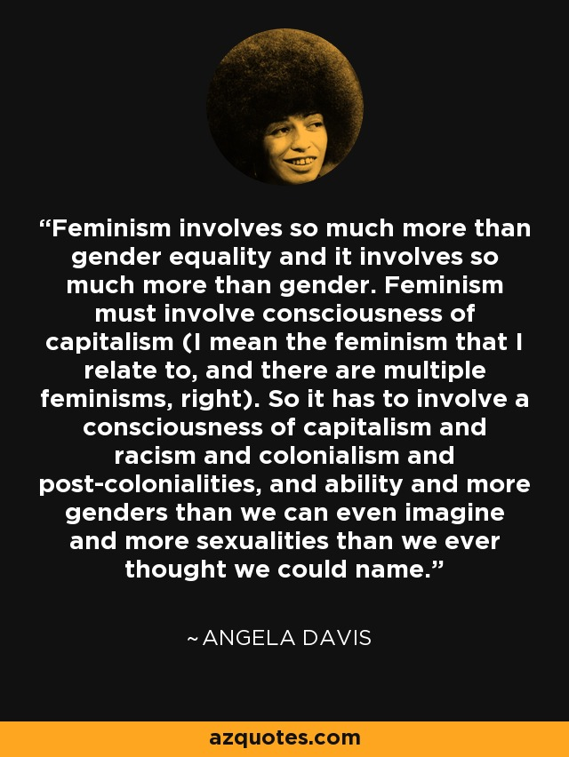 Feminism involves so much more than gender equality and it involves so much more than gender. Feminism must involve consciousness of capitalism (I mean the feminism that I relate to, and there are multiple feminisms, right). So it has to involve a consciousness of capitalism and racism and colonialism and post-colonialities, and ability and more genders than we can even imagine and more sexualities than we ever thought we could name. - Angela Davis