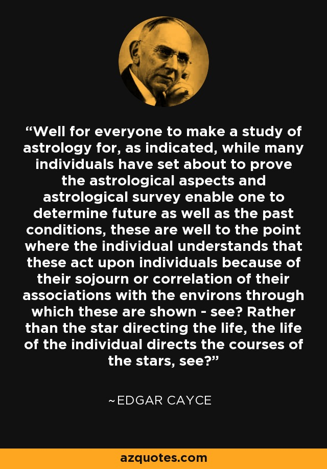 Well for everyone to make a study of astrology for, as indicated, while many individuals have set about to prove the astrological aspects and astrological survey enable one to determine future as well as the past conditions, these are well to the point where the individual understands that these act upon individuals because of their sojourn or correlation of their associations with the environs through which these are shown - see? Rather than the star directing the life, the life of the individual directs the courses of the stars, see? - Edgar Cayce