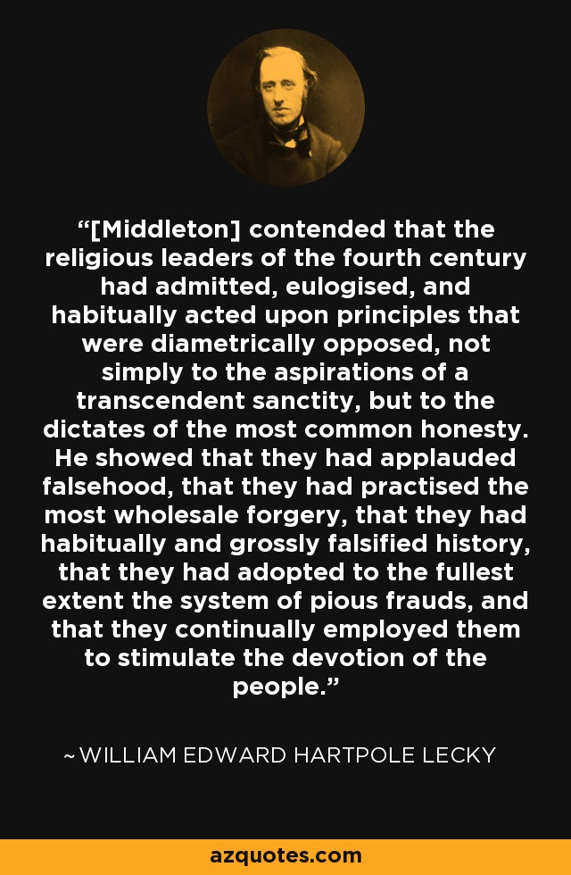 [Middleton] contended that the religious leaders of the fourth century had admitted, eulogised, and habitually acted upon principles that were diametrically opposed, not simply to the aspirations of a transcendent sanctity, but to the dictates of the most common honesty. He showed that they had applauded falsehood, that they had practised the most wholesale forgery, that they had habitually and grossly falsified history, that they had adopted to the fullest extent the system of pious frauds, and that they continually employed them to stimulate the devotion of the people. - William Edward Hartpole Lecky