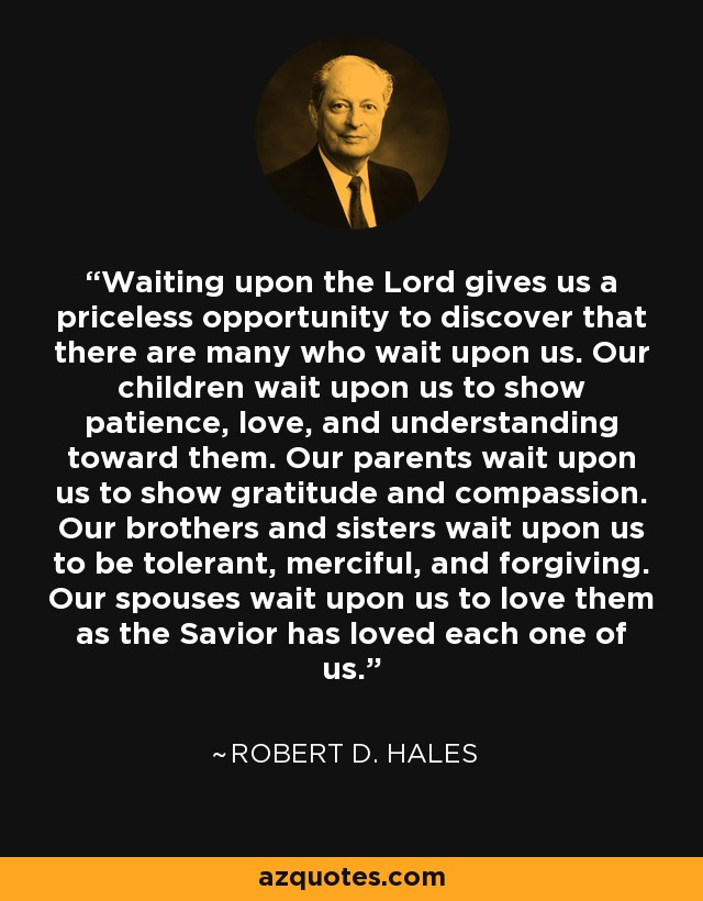 Waiting upon the Lord gives us a priceless opportunity to discover that there are many who wait upon us. Our children wait upon us to show patience, love, and understanding toward them. Our parents wait upon us to show gratitude and compassion. Our brothers and sisters wait upon us to be tolerant, merciful, and forgiving. Our spouses wait upon us to love them as the Savior has loved each one of us. - Robert D. Hales