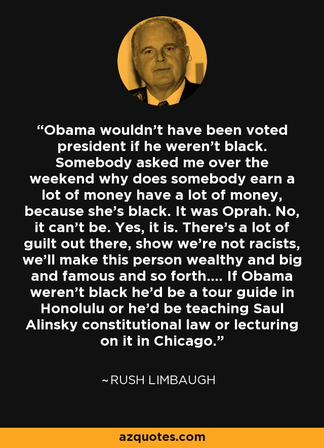 Obama wouldn't have been voted president if he weren't black. Somebody asked me over the weekend why does somebody earn a lot of money have a lot of money, because she's black. It was Oprah. No, it can't be. Yes, it is. There's a lot of guilt out there, show we're not racists, we'll make this person wealthy and big and famous and so forth.... If Obama weren't black he'd be a tour guide in Honolulu or he'd be teaching Saul Alinsky constitutional law or lecturing on it in Chicago. - Rush Limbaugh
