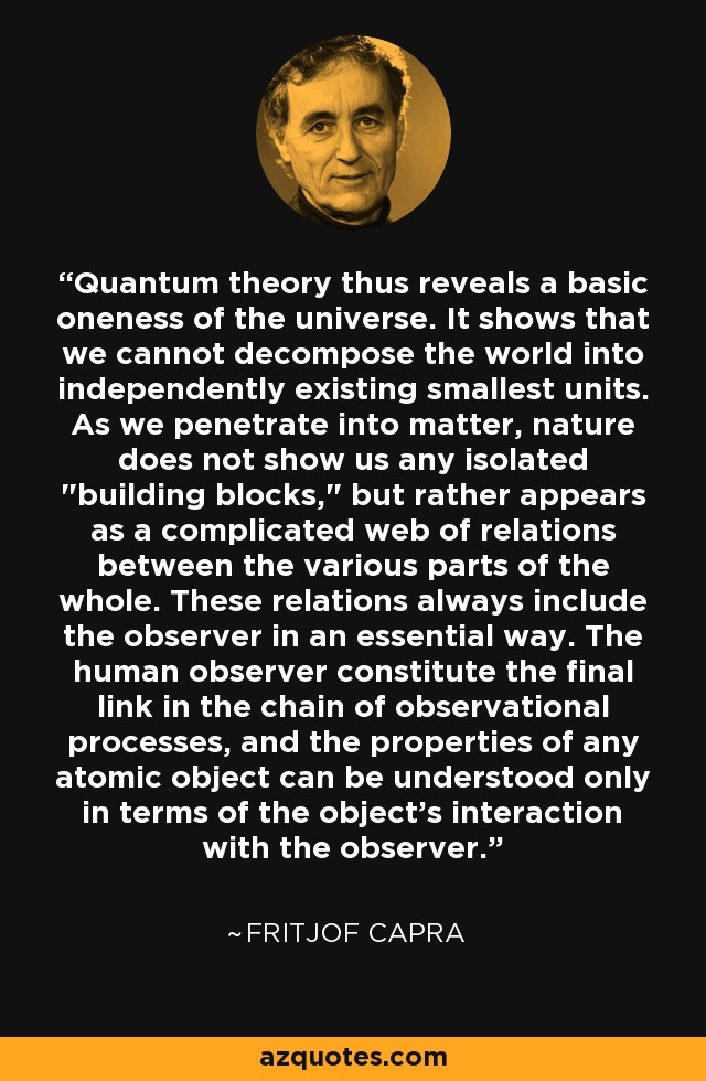 Quantum theory thus reveals a basic oneness of the universe. It shows that we cannot decompose the world into independently existing smallest units. As we penetrate into matter, nature does not show us any isolated
