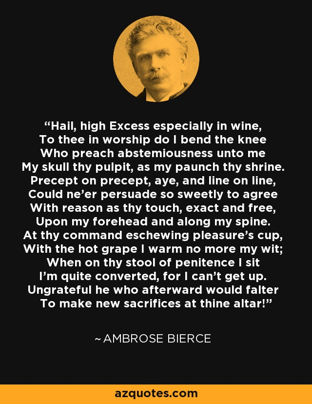 Hail, high Excess especially in wine, To thee in worship do I bend the knee Who preach abstemiousness unto me My skull thy pulpit, as my paunch thy shrine. Precept on precept, aye, and line on line, Could ne'er persuade so sweetly to agree With reason as thy touch, exact and free, Upon my forehead and along my spine. At thy command eschewing pleasure's cup, With the hot grape I warm no more my wit; When on thy stool of penitence I sit I'm quite converted, for I can't get up. Ungrateful he who afterward would falter To make new sacrifices at thine altar! - Ambrose Bierce