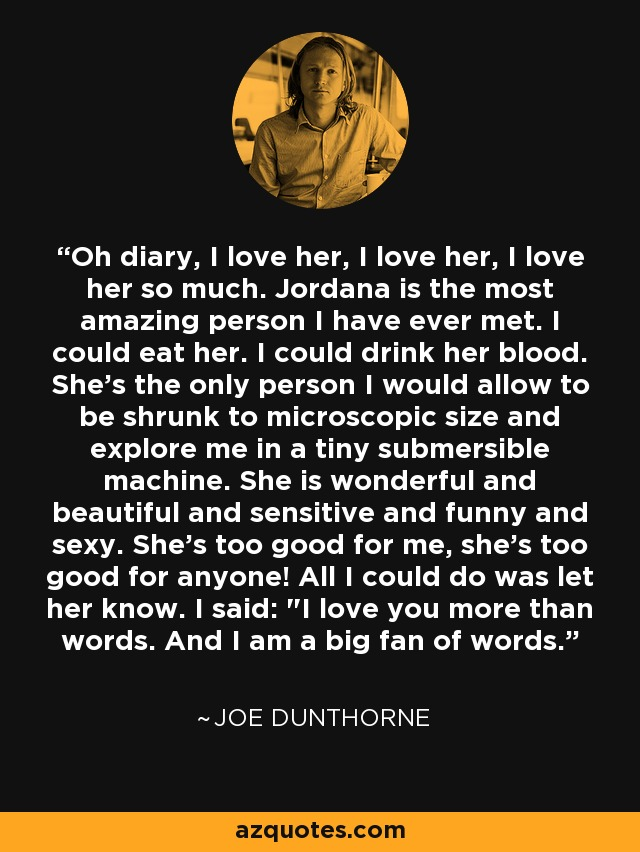Oh diary, I love her, I love her, I love her so much. Jordana is the most amazing person I have ever met. I could eat her. I could drink her blood. She's the only person I would allow to be shrunk to microscopic size and explore me in a tiny submersible machine. She is wonderful and beautiful and sensitive and funny and sexy. She's too good for me, she's too good for anyone! All I could do was let her know. I said: