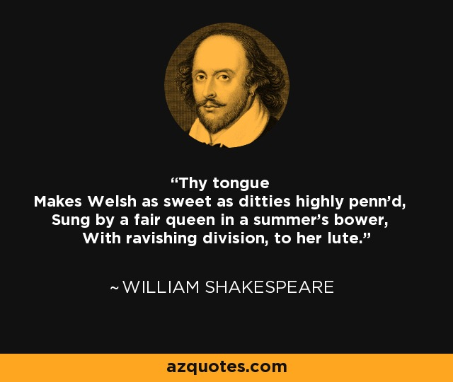 Thy tongue Makes Welsh as sweet as ditties highly penn'd, Sung by a fair queen in a summer's bower, With ravishing division, to her lute. - William Shakespeare
