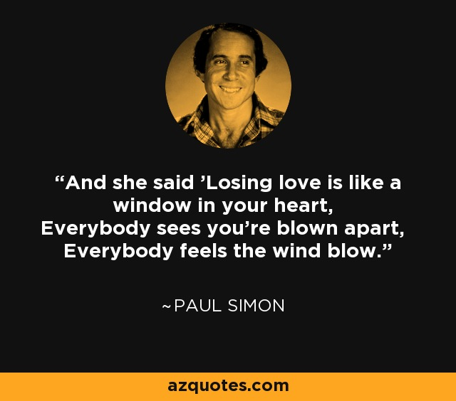 And she said 'Losing love is like a window in your heart, Everybody sees you're blown apart, Everybody feels the wind blow.' - Paul Simon