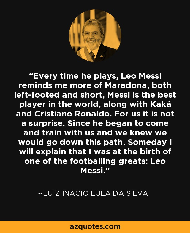 Every time he plays, Leo Messi reminds me more of Maradona, both left-footed and short, Messi is the best player in the world, along with Kaká and Cristiano Ronaldo. For us it is not a surprise. Since he began to come and train with us and we knew we would go down this path. Someday I will explain that I was at the birth of one of the footballing greats: Leo Messi. - Luiz Inacio Lula da Silva