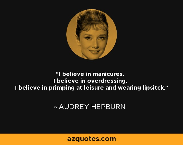 I believe in manicures. I believe in overdressing. I believe in primping at leisure and wearing lipsitck. - Audrey Hepburn