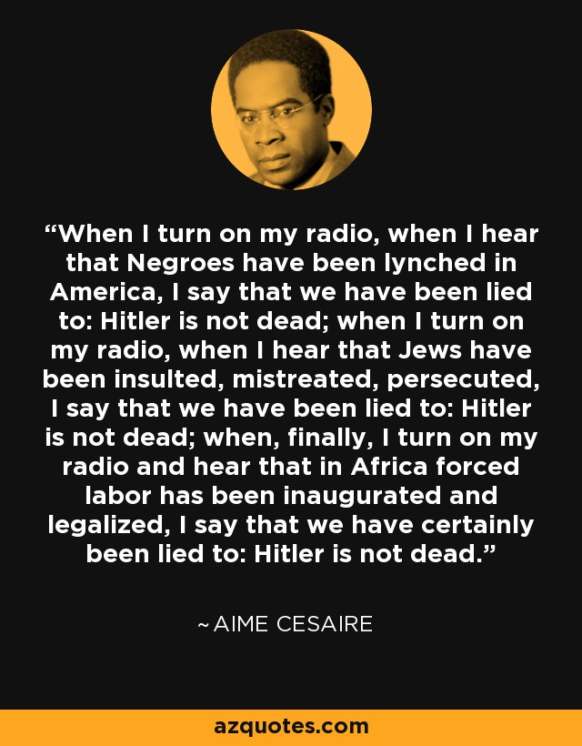 When I turn on my radio, when I hear that Negroes have been lynched in America, I say that we have been lied to: Hitler is not dead; when I turn on my radio, when I hear that Jews have been insulted, mistreated, persecuted, I say that we have been lied to: Hitler is not dead; when, finally, I turn on my radio and hear that in Africa forced labor has been inaugurated and legalized, I say that we have certainly been lied to: Hitler is not dead. - Aime Cesaire