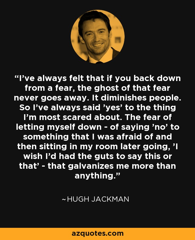 I've always felt that if you back down from a fear, the ghost of that fear never goes away. It diminishes people. So I've always said 'yes' to the thing I'm most scared about. The fear of letting myself down - of saying 'no' to something that I was afraid of and then sitting in my room later going, 'I wish I'd had the guts to say this or that' - that galvanizes me more than anything. - Hugh Jackman