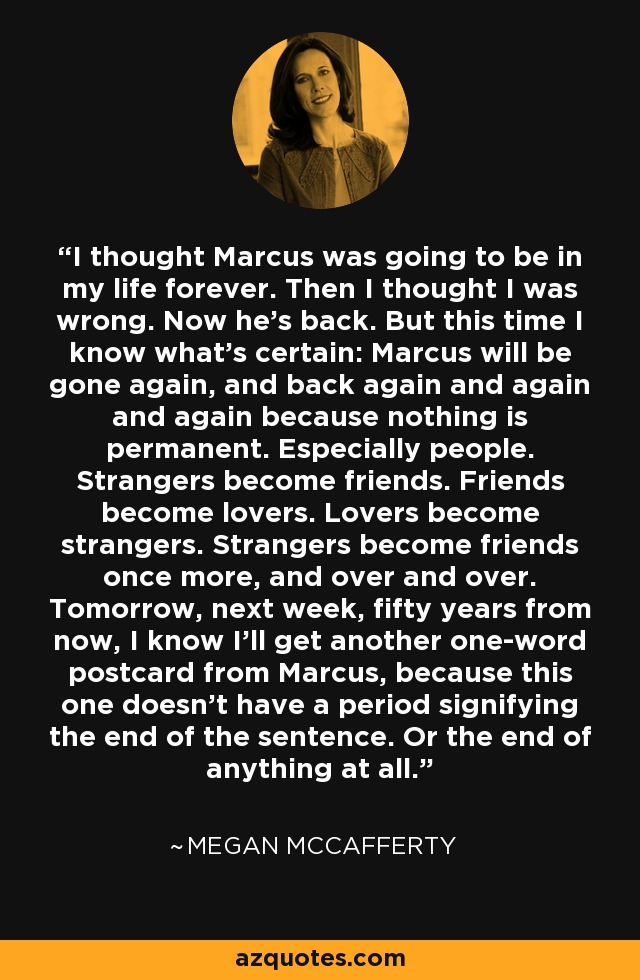 I thought Marcus was going to be in my life forever. Then I thought I was wrong. Now he's back. But this time I know what's certain: Marcus will be gone again, and back again and again and again because nothing is permanent. Especially people. Strangers become friends. Friends become lovers. Lovers become strangers. Strangers become friends once more, and over and over. Tomorrow, next week, fifty years from now, I know I'll get another one-word postcard from Marcus, because this one doesn't have a period signifying the end of the sentence. Or the end of anything at all. - Megan McCafferty