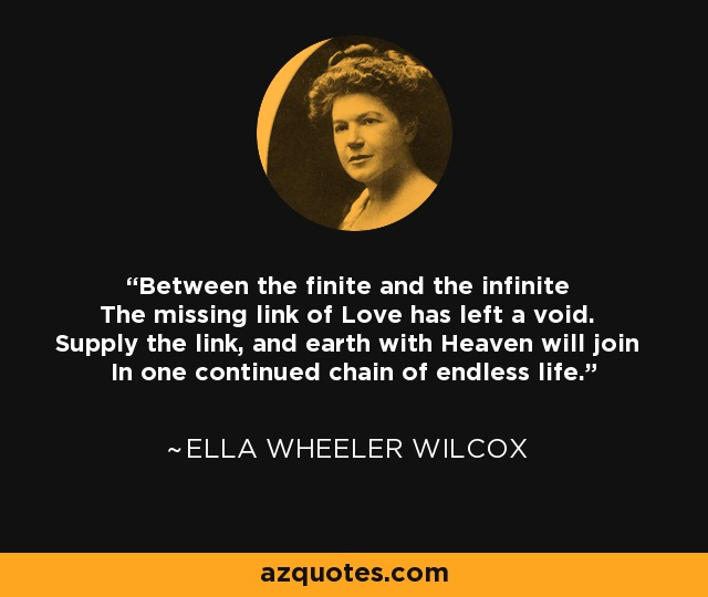 Between the finite and the infinite The missing link of Love has left a void. Supply the link, and earth with Heaven will join In one continued chain of endless life. - Ella Wheeler Wilcox