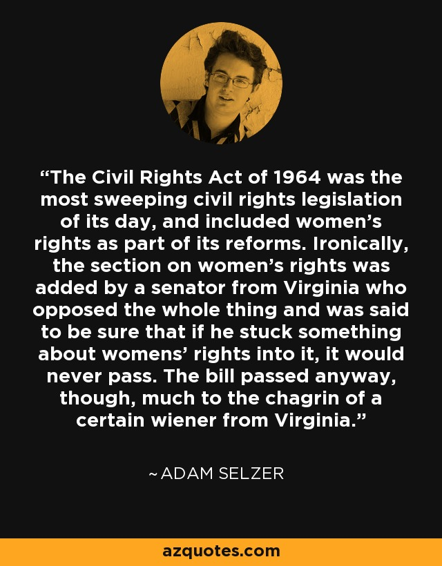 The Civil Rights Act of 1964 was the most sweeping civil rights legislation of its day, and included women's rights as part of its reforms. Ironically, the section on women's rights was added by a senator from Virginia who opposed the whole thing and was said to be sure that if he stuck something about womens' rights into it, it would never pass. The bill passed anyway, though, much to the chagrin of a certain wiener from Virginia. - Adam Selzer