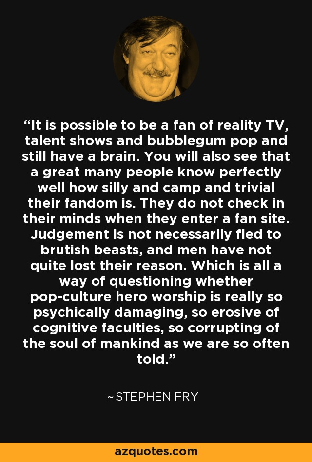 It is possible to be a fan of reality TV, talent shows and bubblegum pop and still have a brain. You will also see that a great many people know perfectly well how silly and camp and trivial their fandom is. They do not check in their minds when they enter a fan site. Judgement is not necessarily fled to brutish beasts, and men have not quite lost their reason. Which is all a way of questioning whether pop-culture hero worship is really so psychically damaging, so erosive of cognitive faculties, so corrupting of the soul of mankind as we are so often told. - Stephen Fry