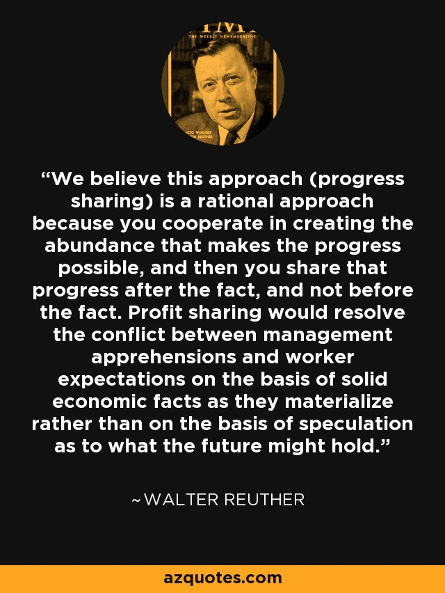 We believe this approach (progress sharing) is a rational approach because you cooperate in creating the abundance that makes the progress possible, and then you share that progress after the fact, and not before the fact. Profit sharing would resolve the conflict between management apprehensions and worker expectations on the basis of solid economic facts as they materialize rather than on the basis of speculation as to what the future might hold. - Walter Reuther