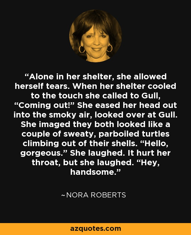 """Alone in her shelter, she allowed herself tears. When her shelter cooled to the touch she called to Gull, """"Coming out!"""" She eased her head out into the smoky air, looked over at Gull. She imaged they both looked like a couple of sweaty, parboiled turtles climbing out of their shells. """"Hello, gorgeous."""" She laughed. It hurt her throat, but she laughed. """"Hey, handsome. - Nora Roberts"""