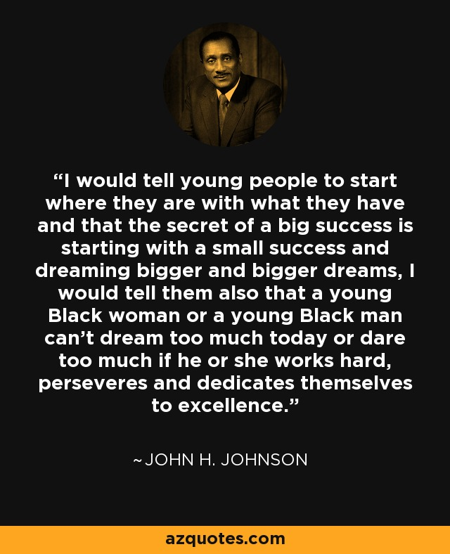I would tell young people to start where they are with what they have and that the secret of a big success is starting with a small success and dreaming bigger and bigger dreams, I would tell them also that a young Black woman or a young Black man can't dream too much today or dare too much if he or she works hard, perseveres and dedicates themselves to excellence. - John H. Johnson