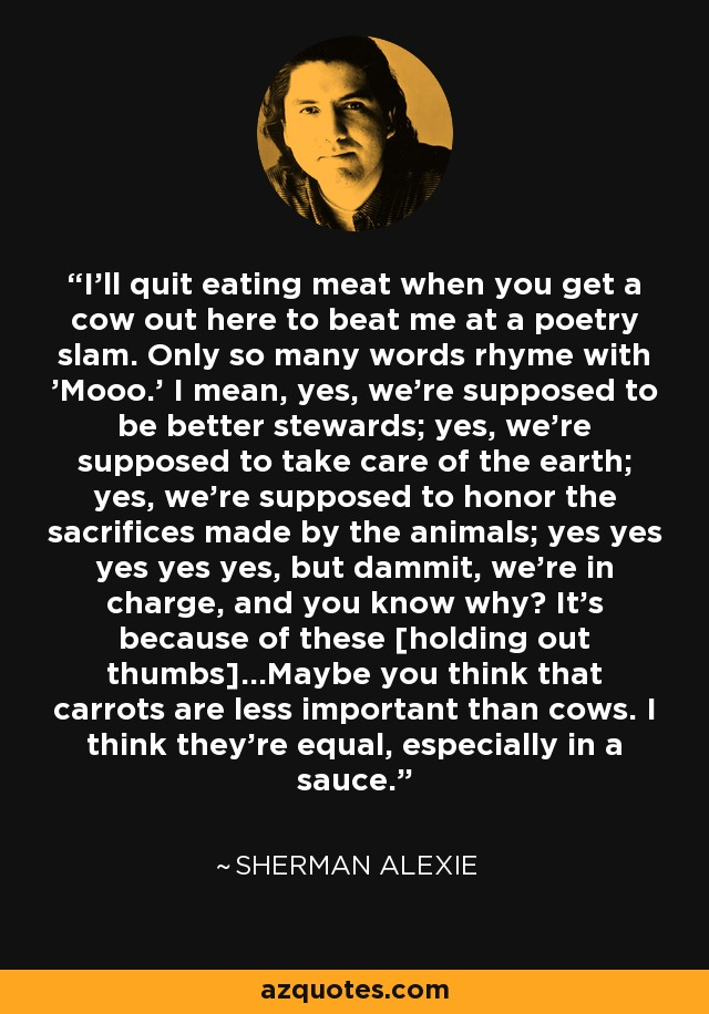 I'll quit eating meat when you get a cow out here to beat me at a poetry slam. Only so many words rhyme with 'Mooo.' I mean, yes, we're supposed to be better stewards; yes, we're supposed to take care of the earth; yes, we're supposed to honor the sacrifices made by the animals; yes yes yes yes yes, but dammit, we're in charge, and you know why? It's because of these [holding out thumbs]...Maybe you think that carrots are less important than cows. I think they're equal, especially in a sauce. - Sherman Alexie