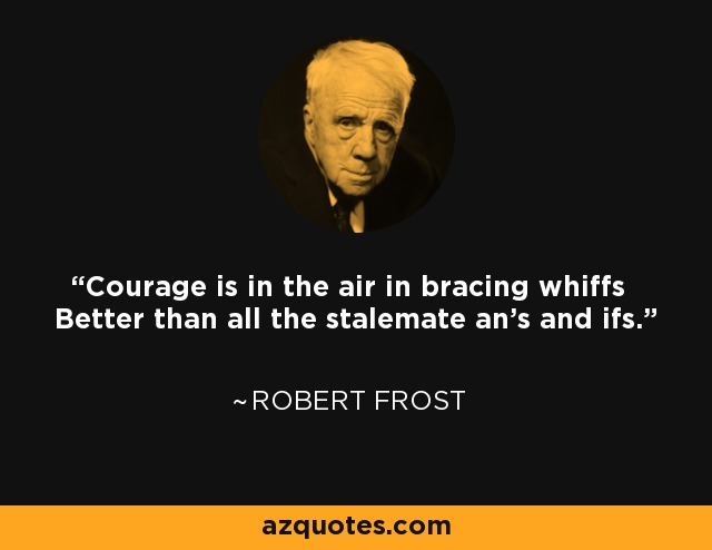 Courage is in the air in bracing whiffs Better than all the stalemate an's and ifs. - Robert Frost