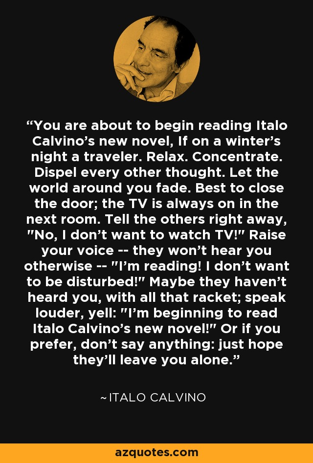 You are about to begin reading Italo Calvino's new novel, If on a winter's night a traveler. Relax. Concentrate. Dispel every other thought. Let the world around you fade. Best to close the door; the TV is always on in the next room. Tell the others right away,