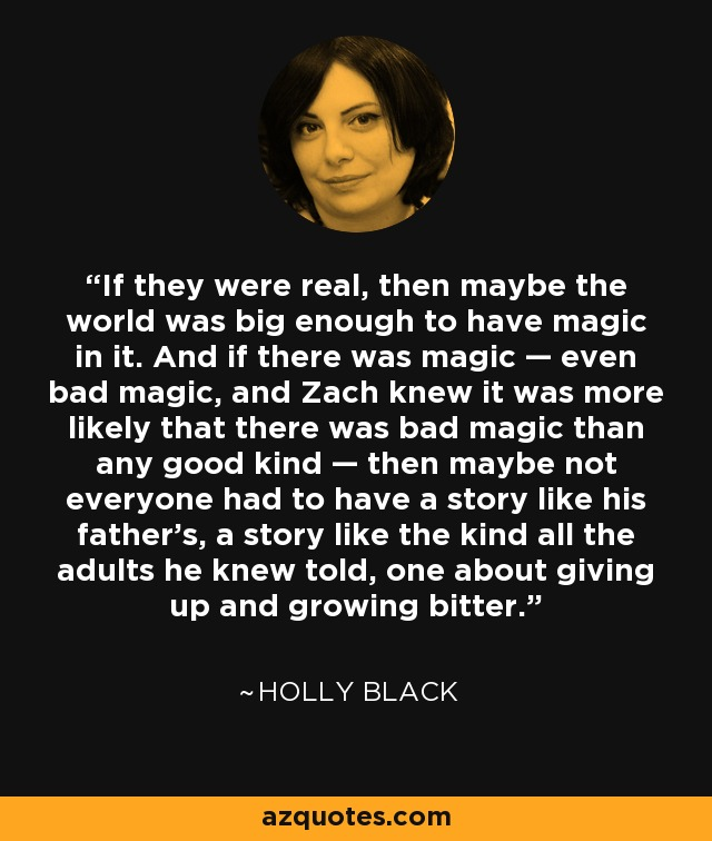 If they were real, then maybe the world was big enough to have magic in it. And if there was magic — even bad magic, and Zach knew it was more likely that there was bad magic than any good kind — then maybe not everyone had to have a story like his father's, a story like the kind all the adults he knew told, one about giving up and growing bitter. - Holly Black