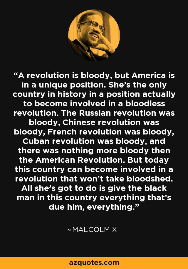 A revolution is bloody, but America is in a unique position. She's the only country in history in a position actually to become involved in a bloodless revolution. The Russian revolution was bloody, Chinese revolution was bloody, French revolution was bloody, Cuban revolution was bloody, and there was nothing more bloody then the American Revolution. But today this country can become involved in a revolution that won't take bloodshed. All she's got to do is give the black man in this country everything that's due him, everything. - Malcolm X