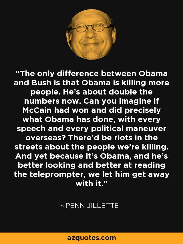 The only difference between Obama and Bush is that Obama is killing more people. He's about double the numbers now. Can you imagine if McCain had won and did precisely what Obama has done, with every speech and every political maneuver overseas? There'd be riots in the streets about the people we're killing. And yet because it's Obama, and he's better looking and better at reading the teleprompter, we let him get away with it. - Penn Jillette