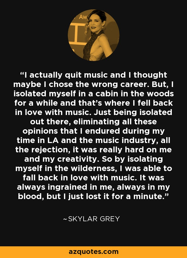 I actually quit music and I thought maybe I chose the wrong career. But, I isolated myself in a cabin in the woods for a while and that's where I fell back in love with music. Just being isolated out there, eliminating all these opinions that I endured during my time in LA and the music industry, all the rejection, it was really hard on me and my creativity. So by isolating myself in the wilderness, I was able to fall back in love with music. It was always ingrained in me, always in my blood, but I just lost it for a minute. - Skylar Grey