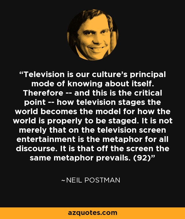 Television is our culture's principal mode of knowing about itself. Therefore -- and this is the critical point -- how television stages the world becomes the model for how the world is properly to be staged. It is not merely that on the television screen entertainment is the metaphor for all discourse. It is that off the screen the same metaphor prevails. (92) - Neil Postman