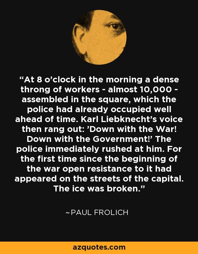 At 8 o'clock in the morning a dense throng of workers - almost 10,000 - assembled in the square, which the police had already occupied well ahead of time. Karl Liebknecht's voice then rang out: 'Down with the War! Down with the Government!' The police immediately rushed at him. For the first time since the beginning of the war open resistance to it had appeared on the streets of the capital. The ice was broken. - Paul Frolich