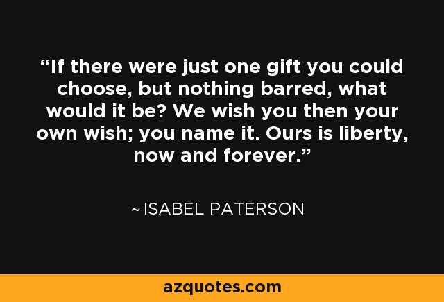 If there were just one gift you could choose, but nothing barred, what would it be? We wish you then your own wish; you name it. Ours is liberty, now and forever. - Isabel Paterson