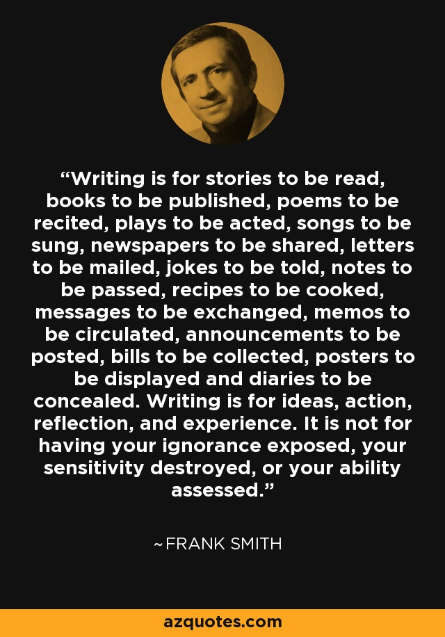 Writing is for stories to be read, books to be published, poems to be recited, plays to be acted, songs to be sung, newspapers to be shared, letters to be mailed, jokes to be told, notes to be passed, recipes to be cooked, messages to be exchanged, memos to be circulated, announcements to be posted, bills to be collected, posters to be displayed and diaries to be concealed. Writing is for ideas, action, reflection, and experience. It is not for having your ignorance exposed, your sensitivity destroyed, or your ability assessed. - Frank Smith