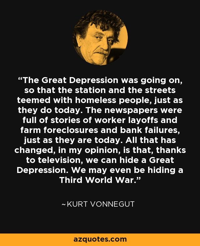 The Great Depression was going on, so that the station and the streets teemed with homeless people, just as they do today. The newspapers were full of stories of worker layoffs and farm foreclosures and bank failures, just as they are today. All that has changed, in my opinion, is that, thanks to television, we can hide a Great Depression. We may even be hiding a Third World War. - Kurt Vonnegut