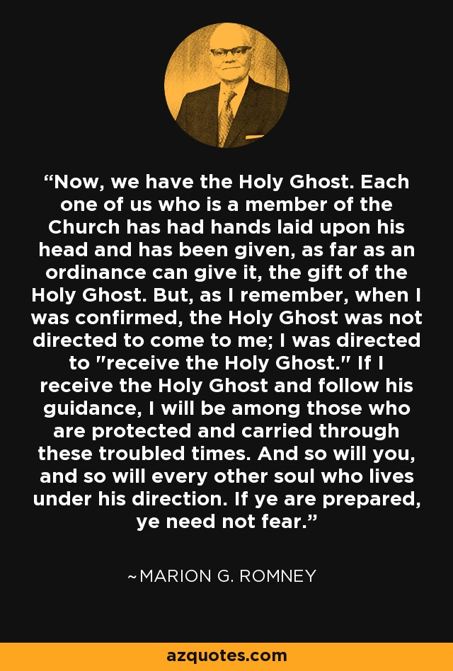 Now, we have the Holy Ghost. Each one of us who is a member of the Church has had hands laid upon his head and has been given, as far as an ordinance can give it, the gift of the Holy Ghost. But, as I remember, when I was confirmed, the Holy Ghost was not directed to come to me; I was directed to