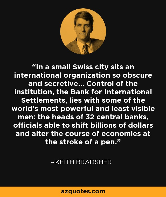 In a small Swiss city sits an international organization so obscure and secretive... Control of the institution, the Bank for International Settlements, lies with some of the world's most powerful and least visible men: the heads of 32 central banks, officials able to shift billions of dollars and alter the course of economies at the stroke of a pen. - Keith Bradsher