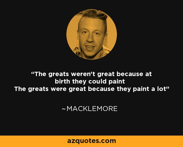The greats weren't great because at birth they could paint The greats were great because they paint a lot - Macklemore