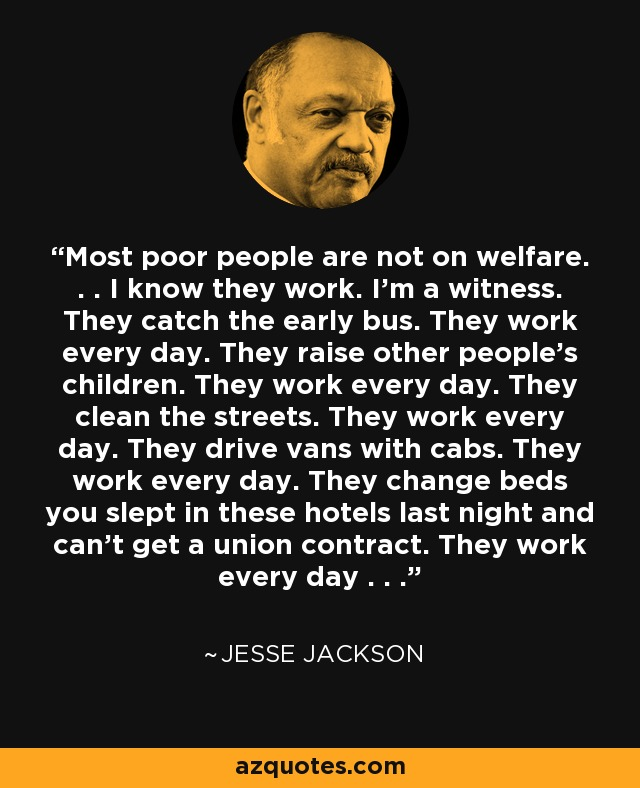 Most poor people are not on welfare. . . I know they work. I'm a witness. They catch the early bus. They work every day. They raise other people's children. They work every day. They clean the streets. They work every day. They drive vans with cabs. They work every day. They change beds you slept in these hotels last night and can't get a union contract. They work every day . . . - Jesse Jackson
