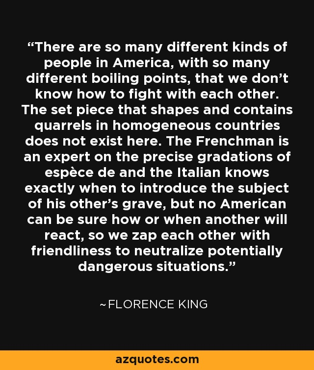 There are so many different kinds of people in America, with so many different boiling points, that we don't know how to fight with each other. The set piece that shapes and contains quarrels in homogeneous countries does not exist here. The Frenchman is an expert on the precise gradations of espèce de and the Italian knows exactly when to introduce the subject of his other's grave, but no American can be sure how or when another will react, so we zap each other with friendliness to neutralize potentially dangerous situations. - Florence King