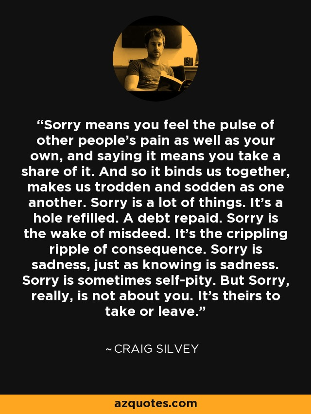 Sorry means you feel the pulse of other people's pain as well as your own, and saying it means you take a share of it. And so it binds us together, makes us trodden and sodden as one another. Sorry is a lot of things. It's a hole refilled. A debt repaid. Sorry is the wake of misdeed. It's the crippling ripple of consequence. Sorry is sadness, just as knowing is sadness. Sorry is sometimes self-pity. But Sorry, really, is not about you. It's theirs to take or leave. - Craig Silvey
