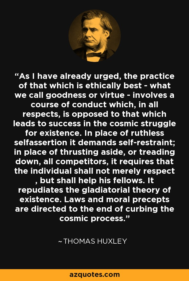 The practice of that which is ethically best-what we call goodness or virtue-involves a course of conduct which, in all respects, is opposed to that which leads to success in the cosmic struggle for existence. In place of ruthless self-assertion it demands self-restraint; in place of thrusting aside, or treading down, all competitors, it requires that the individual shall not merely respect, but shall help his fellows... It repudiates the gladiatorial theory of existence... Laws and moral precepts are directed to the end of curbing the cosmic process. - Thomas Huxley