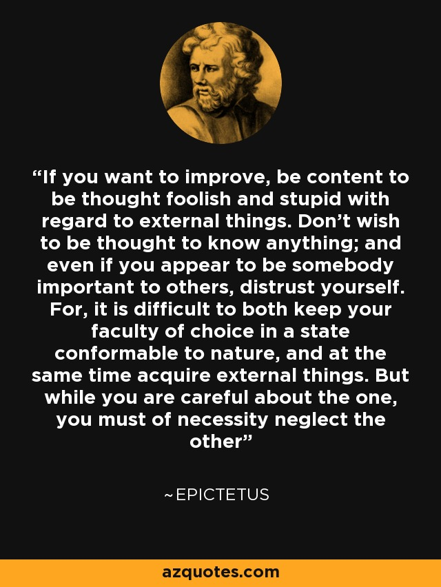 If you want to improve, be content to be thought foolish and stupid with regard to external things. Don't wish to be thought to know anything; and even if you appear to be somebody important to others, distrust yourself. For, it is difficult to both keep your faculty of choice in a state conformable to nature, and at the same time acquire external things. But while you are careful about the one, you must of necessity neglect the other - Epictetus