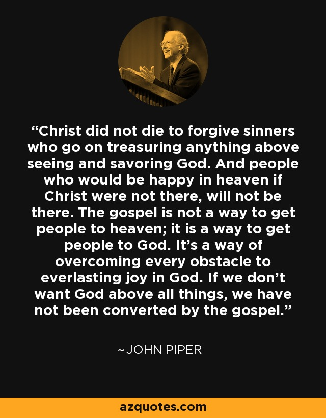 Christ did not die to forgive sinners who go on treasuring anything above seeing and savoring God. And people who would be happy in heaven if Christ were not there, will not be there. The gospel is not a way to get people to heaven; it is a way to get people to God. It's a way of overcoming every obstacle to everlasting joy in God. If we don't want God above all things, we have not been converted by the gospel. - John Piper