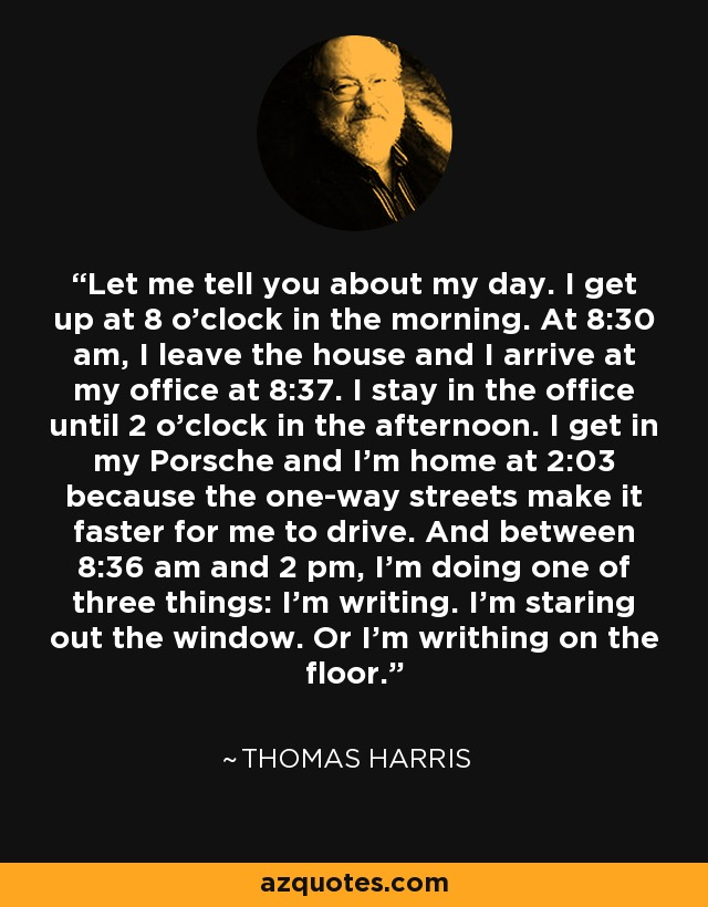 Let me tell you about my day. I get up at 8 o'clock in the morning. At 8:30 am, I leave the house and I arrive at my office at 8:37. I stay in the office until 2 o'clock in the afternoon. I get in my Porsche and I'm home at 2:03 because the one-way streets make it faster for me to drive. And between 8:36 am and 2 pm, I'm doing one of three things: I'm writing. I'm staring out the window. Or I'm writhing on the floor. - Thomas Harris