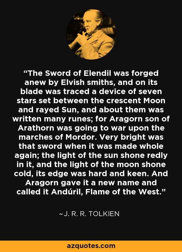 The Sword of Elendil was forged anew by Elvish smiths, and on its blade was traced a device of seven stars set between the crescent Moon and rayed Sun, and about them was written many runes; for Aragorn son of Arathorn was going to war upon the marches of Mordor. Very bright was that sword when it was made whole again; the light of the sun shone redly in it, and the light of the moon shone cold, its edge was hard and keen. And Aragorn gave it a new name and called it Andúril, Flame of the West. - J. R. R. Tolkien