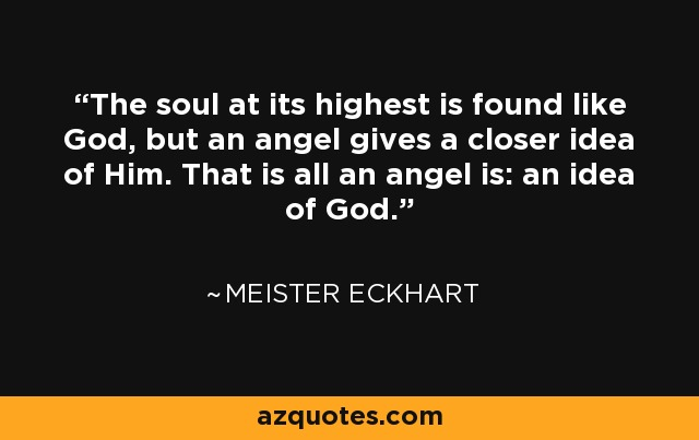 The soul at its highest is found like God, but an angel gives a closer idea of Him. That is all an angel is: an idea of God. - Meister Eckhart