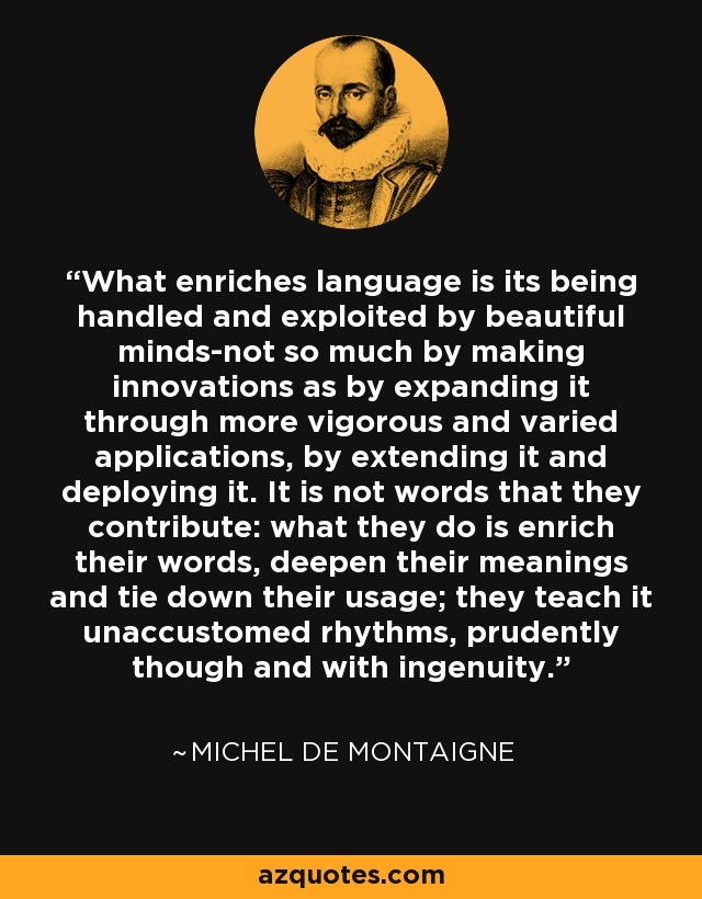 What enriches language is its being handled and exploited by beautiful minds-not so much by making innovations as by expanding it through more vigorous and varied applications, by extending it and deploying it. It is not words that they contribute: what they do is enrich their words, deepen their meanings and tie down their usage; they teach it unaccustomed rhythms, prudently though and with ingenuity. - Michel de Montaigne