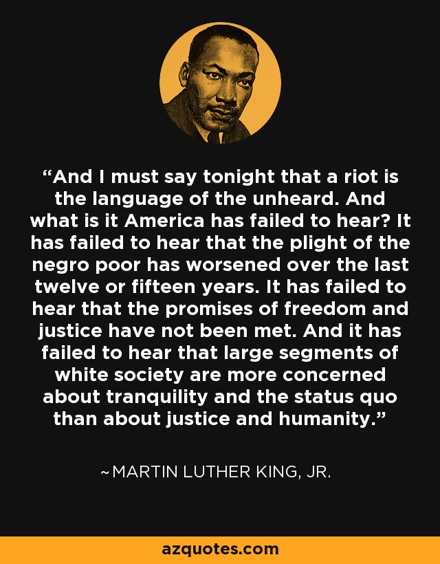 And I must say tonight that a riot is the language of the unheard. And what is it America has failed to hear? It has failed to hear that the plight of the negro poor has worsened over the last twelve or fifteen years. It has failed to hear that the promises of freedom and justice have not been met. And it has failed to hear that large segments of white society are more concerned about tranquility and the status quo than about justice and humanity. - Martin Luther King, Jr.